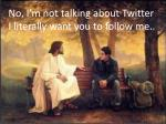 No, I ' m not talking about Twitter I literally want you to follow me..
