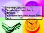 Learning Objectives: To understand symbolism in literature. To Analyse Symbolism Across Three Texts