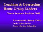 Coaching & Overseeing Home Group Leaders Xenos Summer Institute 2008