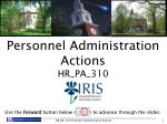 Personnel Administration Actions HR_PA_310 Use the Forward button below ( ) to advance through the slides.