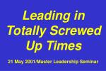 Leading in Totally Screwed Up Times 21 May 2001/Master Leadership Seminar