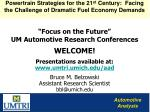 """""""Focus on the Future"""" UM Automotive Research Conferences WELCOME ! Presentations available at: www.umtri.umich.edu/aad"""