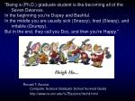 """Being a (Ph.D.) graduate student is like becoming all of the Seven Dwarves.  In the beginning you're Dopey and Bas"