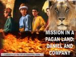 MISSION IN A PAGAN LAND: DANIEL AND COMPANY
