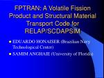 FPTRAN: A Volatile Fission Product and Structural Material Transport Code for RELAP/SCDAPSIM