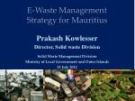 E-Waste Management  Strategy for Mauritius Prakash Kowlesser Director, Solid waste Division Solid  Waste Management Divi
