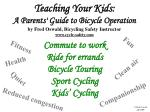 Teaching Your Kids: A Parents' Guide to Bicycle Operation by Fred Oswald, Bicycling Safety Instructor www.cycle-safety
