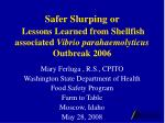 Safer Slurping or  Lessons Learned from Shellfish associated  Vibrio parahaemolyticus  Outbreak 2006