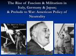 The Rise of Fascism & Militarism in Italy, Germany & Japan; & Prelude to War: American Policy of Neutrality