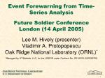 Event Forewarning from Time-Series Analysis Future Soldier Conference London (14 April 2005) Lee M. Hively (presenter) V