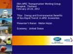 Title:   Energy and Environmental Benefits  of Bus Rapid Transit in APEC Economies Presenter's Name :  Walter Kulyk Econ