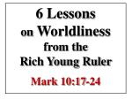 6 Lessons  on  Worldliness from the  Rich Young Ruler Mark 10:17-24