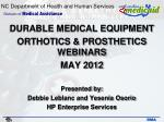 DURABLE MEDICAL EQUIPMENT ORTHOTICS & PROSTHETICS WEBINARS MAY 2012 Presented by: Debbie Leblanc and Yesenia Osorio