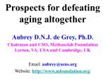 Prospects for defeating aging altogether Aubrey D.N.J. de Grey, Ph.D. Chairman and CSO, Methuselah Foundation Lorton, VA