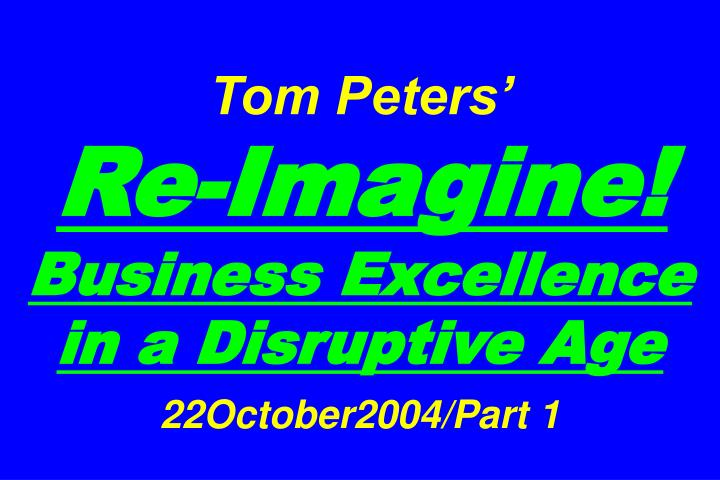 tom peters re imagine business excellence in a disruptive age 22october2004 part 1 n.