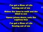 I've got a River of Life  flowing out of me Makes the lame to walk and the blind to see Opens prison doors, sets the cap