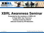 XBRL Awareness Seminar Presented by the members of XBRL-US 12 Sept 2005, San Francisco meeting hosted by Hitachi webcast