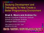 Studying Development and Debugging To Help Create a Better Programming Environment