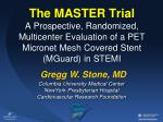 The MASTER  Trial A Prospective , Randomized, Multicenter Evaluation of a  PET  Micronet Mesh Covered Stent (MGuard) in