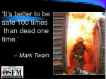 'It's better to be safe 100 times than dead one time.'  – Mark Twain