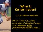 Concentration = Attention? William James: WILL is the combination of attention (focused consciousness) & effort