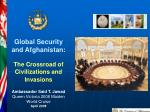Global Security and Afghanistan: The Crossroad of Civilizations and Invasions Ambassador Said T. Jawad Queen Victoria 2