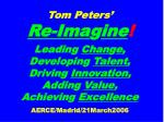 Tom Peters' Re-Ima g ine ! Leading  Chan g e ,  Developing  Talent ,  Driving  Innovation , Adding  Value , Achieving  E