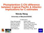 Phytoplankton C:Chl difference between tropical Pacific & Atlantic: Implications for C estimates Wendy Wang Univers