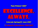 Tom Peters' X25* EXCELLENCE. ALWAYS. Colorado Springs/01 June 2007 * In Search of Excellence  1982-2007