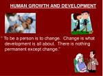 "HUMAN GROWTH AND DEVELOPMENT "" To be a person is to change. Change is what development is all about. There is nothing"