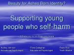 Beauty for Ashes Born Identity? Supporting young  people who s elf-harm 7 February & 21 February 2009