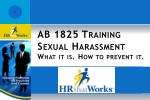 AB 1825 Training S exual Harassment What it is.  How  to prevent it.
