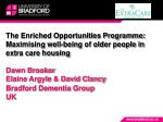 The Enriched Opportunities Programme: Maximising well-being of older people in extra care housing Dawn Brooker Elaine A