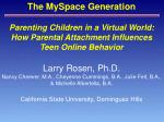 Parenting Children in a Virtual World: How Parental Attachment Influences Teen Online Behavior Larry Rosen, Ph.D.