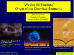 """We Are All Stardust"" Origin of the Chemical Elements"