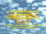 International Civil Aviation Organization : Who we are and what we do.