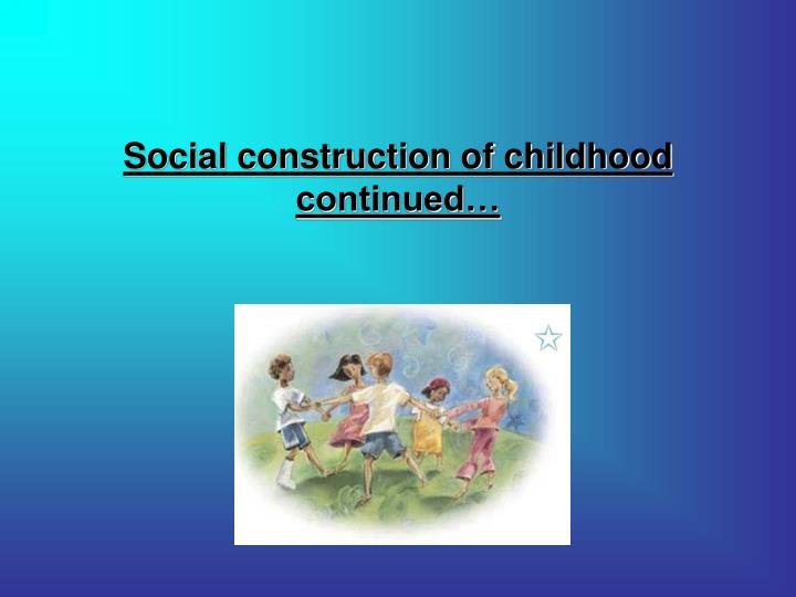 social construction of childhood continued n.