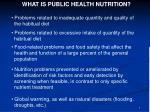 WHAT IS PUBLIC HEALTH NUTRITION?  Problems related to inadequate quantity and quality of   the habitual diet