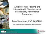 Antibiotics 102: Reading and Interpreting CLSI Antimicrobial Susceptibility Performance Documents Dave Warshauer, PhD,