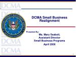 DCMA Small Business Realignment Presented By: Ms. Mary Seabolt, Assistant Director Small Business Programs April 2006
