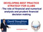 DEVELOPING BEST PRACTICE STRATEGY FOR CLUBS - The role of financial and numerical analysis and prudent financial decisi