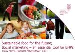 Sustainable food for the future; Social marketing – an essential tool for EHPs  Jenny Morris, Principal Policy Officer,