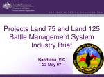 Projects Land 75 and Land 125 Battle Management System Industry Brief Bandiana , VIC 22 May 07