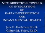 NEW DIRECTIONS TOWARD AN INTEGRATION OF EARLY INTERVENTION AND INFANT MENTAL HEALTH Jane D. Hochman, Ed. D. Gilbert M.