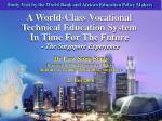 A World-Class Vocational  Technical Education System  In Time For The Future - The Singapore Experience