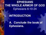 EPHESIANS THE WHOLE ARMOR OF GOD Ephesians 6:10-24 I.INTRODUCTION A.Conclude the book of Ephesians.