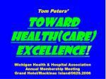 Tom Peters' Toward Health ( care )  Excellence ! Michigan Health & Hospital Association Annual Membership Meeting Gr