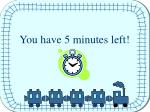 You have 5 minutes left!