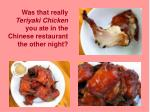 Was that really  Teriyaki Chicken  you ate in the Chinese restaurant the other night?