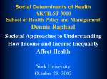 Social Determinants of Health AK/HLST 3010 School of Health Policy and Management Dennis Raphael